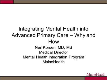 Integrating Mental Health into Advanced Primary Care – Why and How Neil Korsen, MD, MS Medical Director Mental Health Integration Program MaineHealth.