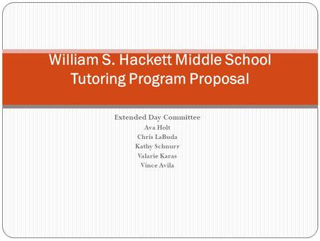 Extended Day Committee Ava Holt Chris LaBuda Kathy Schnurr Valarie Karas Vince Avila William S. Hackett Middle School Tutoring Program Proposal.