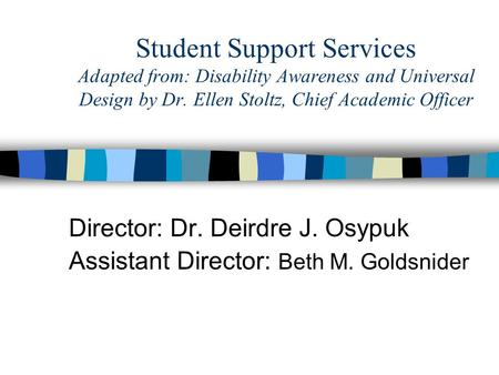 Student Support Services Adapted from: Disability Awareness and Universal Design by Dr. Ellen Stoltz, Chief Academic Officer Director: Dr. Deirdre J. Osypuk.