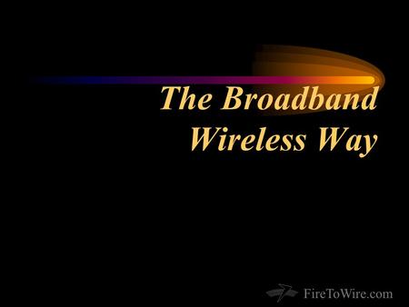 FireToWire.com The Broadband Wireless Way. FireToWire.com About Fire2Wire.com Qualifications & Expertise Wireless network of 5500 square miles Contracted.