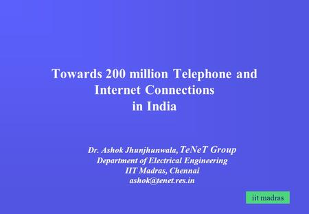 Iit madras Towards 200 million Telephone and Internet Connections in India Dr. Ashok Jhunjhunwala, TeNeT Group Department of Electrical Engineering IIT.