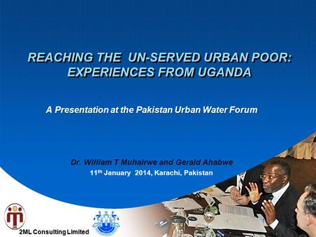 2ML Consulting Limited REACHING THE UN-SERVED URBAN POOR: EXPERIENCES FROM UGANDA A Presentation at the Pakistan Urban Water Forum Dr. William T Muhairwe.