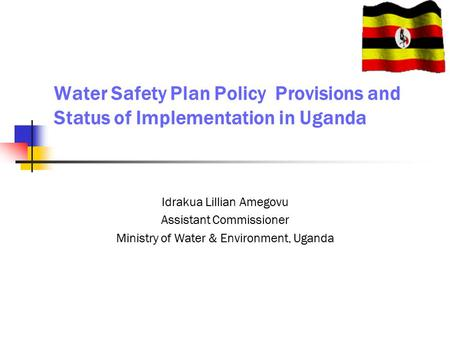 Water Safety Plan Policy Provisions and Status of Implementation in Uganda Idrakua Lillian Amegovu Assistant Commissioner Ministry of Water & Environment,