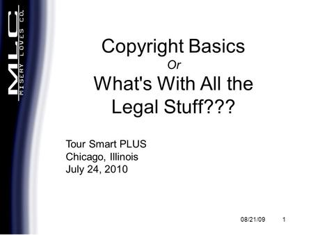 08/21/091 Copyright Basics Or What's With All the Legal Stuff??? Tour Smart PLUS Chicago, Illinois July 24, 2010.