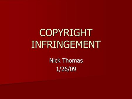 COPYRIGHT INFRINGEMENT Nick Thomas 1/26/09. What is Copyright Infringement Copyright infringement is basically when a person or persons copies someone.