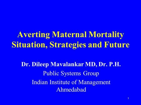 1 Averting Maternal Mortality Situation, Strategies and Future Dr. Dileep Mavalankar MD, Dr. P.H. Public Systems Group Indian Institute of Management Ahmedabad.