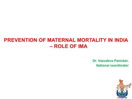 PREVENTION OF MATERNAL MORTALITY IN INDIA – ROLE OF IMA Dr. Vasudeva Panicker, National coordinator 1.