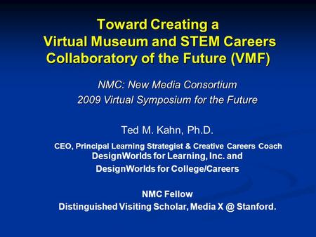 Toward Creating a Virtual Museum and STEM Careers Collaboratory of the Future (VMF) NMC: New Media Consortium 2009 Virtual Symposium for the Future Ted.