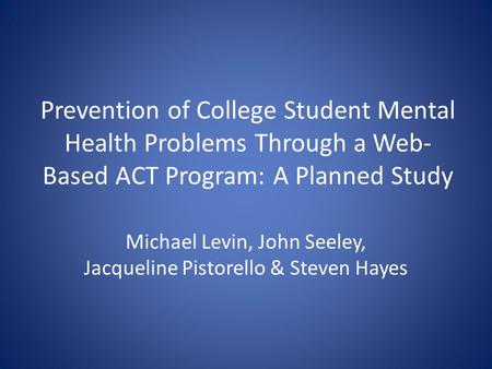Prevention of College Student Mental Health Problems Through a Web- Based ACT Program: A Planned Study Michael Levin, John Seeley, Jacqueline Pistorello.