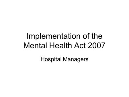 Implementation of the Mental Health Act 2007 Hospital Managers.