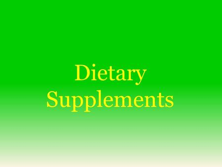 Dietary Supplements.  Intended to supplement the diet  Contains one or more ingredients  Intended to be taken by mouth (but is not a food)  Labeled.