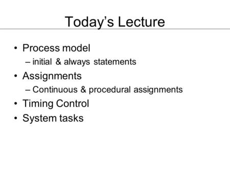 Today's Lecture Process model –initial & always statements Assignments –Continuous & procedural assignments Timing Control System tasks.
