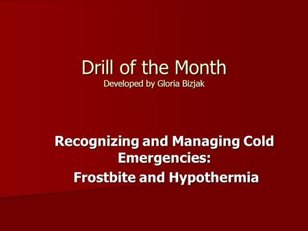 Drill of the Month Developed by Gloria Bizjak Recognizing and Managing Cold Emergencies: Frostbite and Hypothermia Frostbite and Hypothermia.
