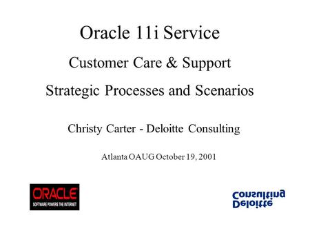 Oracle 11i Service Customer Care & Support Strategic Processes and Scenarios Christy Carter - Deloitte Consulting Atlanta OAUG October 19, 2001.
