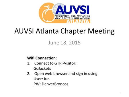 AUVSI Atlanta Chapter Meeting June 18, 2015 1 Wifi Connection: 1.Connect to GTRI-Visitor: GoJackets 2.Open web browser and sign in using: User: Jun PW: