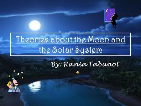 Theories about the Moon and the Solar System By: Rania Tabunot.