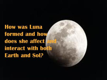 How was Luna formed and how does she affect and interact with both Earth and Sol?