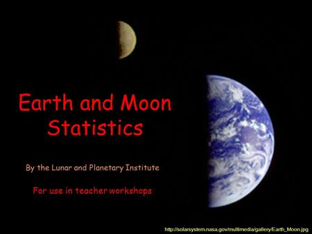 Earth and Moon Statistics  By the Lunar and Planetary Institute For use in teacher workshops.