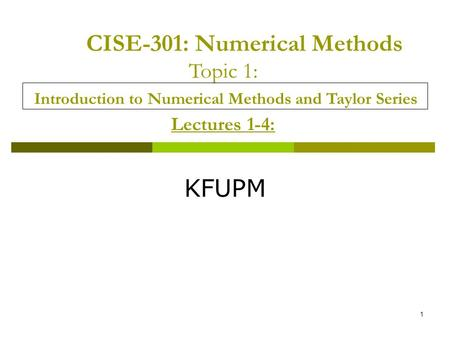 CISE-301: Numerical Methods Topic 1: Introduction to Numerical Methods and Taylor Series Lectures 1-4: KFUPM.