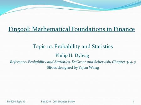 1 Fin500J Topic 10Fall 2010 Olin Business School Fin500J: Mathematical Foundations in Finance Topic 10: Probability and Statistics Philip H. Dybvig Reference: