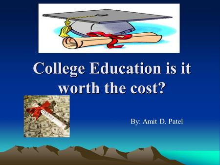 College Education is it worth the cost? By: Amit D. Patel.