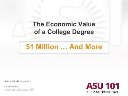 © 2007 Arizona State University The Economic Value of a College Degree $1 Million … And More www.asu.edu/asu101 Arizona State University Last updated 08-17-07.