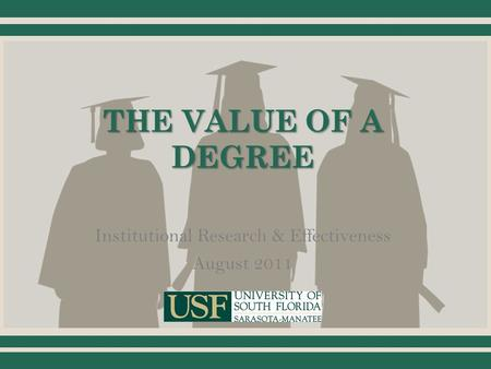THE VALUE OF A DEGREE Institutional Research & Effectiveness August 2011.
