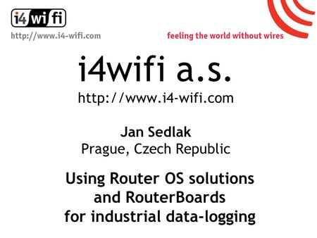 I4wifi a.s.  Jan Sedlak Prague, Czech Republic Using Router OS solutions and RouterBoards for industrial data-logging.