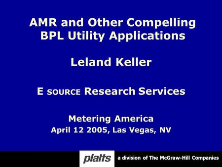 Leland Keller E SOURCE Research Services Metering America April 12 2005, Las Vegas, NV AMR and Other Compelling BPL Utility Applications a division of.