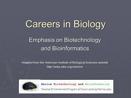 Marine Biotechnology and Bioinformatics Teacher Enhancement Program at Moss Landing Marine Labs Careers in Biology Emphasis on Biotechnology and Bioinformatics.