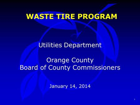 1 WASTE TIRE PROGRAM Utilities Department Orange County Board of County Commissioners January 14, 2014.