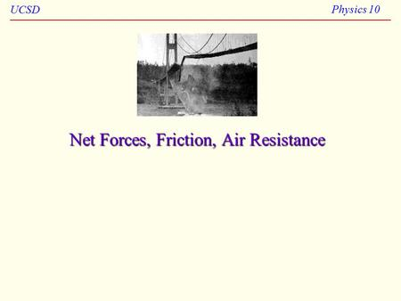 UCSD Physics 10 Net Forces, Friction, Air Resistance.