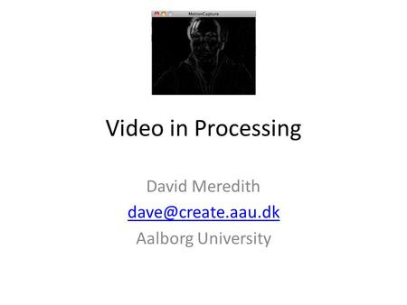 Video in Processing David Meredith Aalborg University.