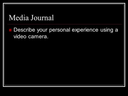 Media Journal Describe your personal experience using a video camera.