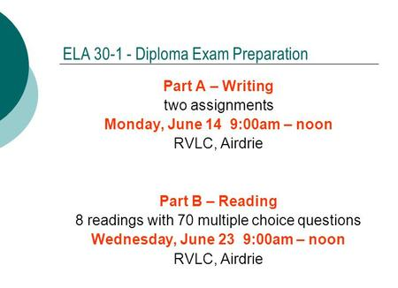 ELA 30-1 - Diploma Exam Preparation Part A – Writing two assignments Monday, June 14 9:00am – noon RVLC, Airdrie Part B – Reading 8 readings with 70 multiple.