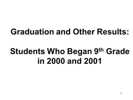 1 Graduation and Other Results: Students Who Began 9 th Grade in 2000 and 2001.