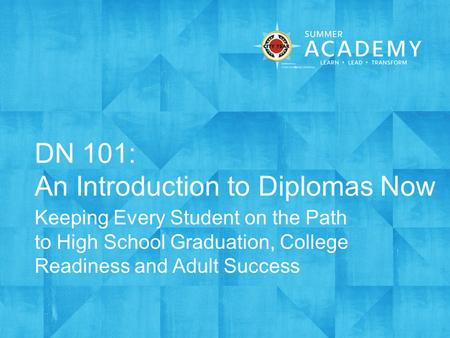 DN 101: An Introduction to Diplomas Now Keeping Every Student on the Path to High School Graduation, College Readiness and Adult Success.