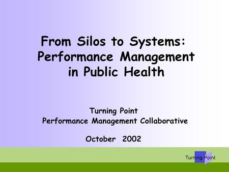 From Silos to Systems: Performance Management in Public Health Turning Point Performance Management Collaborative October 2002.