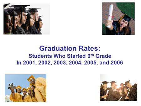 1 Graduation Rates: Students Who Started 9 th Grade In 2001, 2002, 2003, 2004, 2005, and 2006.