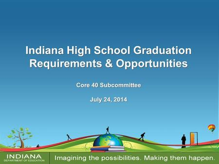 Indiana High School Graduation Requirements & Opportunities Core 40 Subcommittee July 24, 2014 Indiana High School Graduation Requirements & Opportunities.