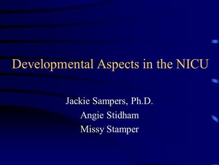 Developmental Aspects in the NICU Jackie Sampers, Ph.D. Angie Stidham Missy Stamper.