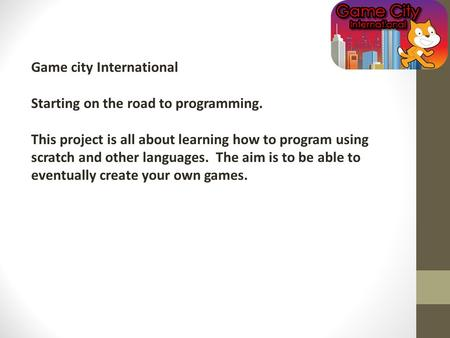 Game city International Starting on the road to programming. This project is all about learning how to program using scratch and other languages. The aim.
