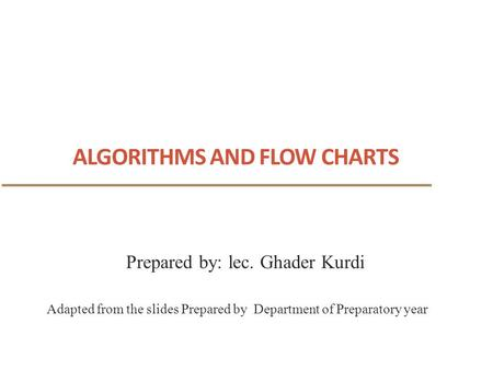 ALGORITHMS AND FLOW CHARTS 1 Adapted from the slides Prepared by Department of Preparatory year Prepared by: lec. Ghader Kurdi.