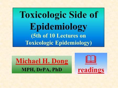 Michael H. Dong MPH, DrPA, PhD  readings Toxicologic Side of Epidemiology (5th of 10 Lectures on Toxicologic Epidemiology)