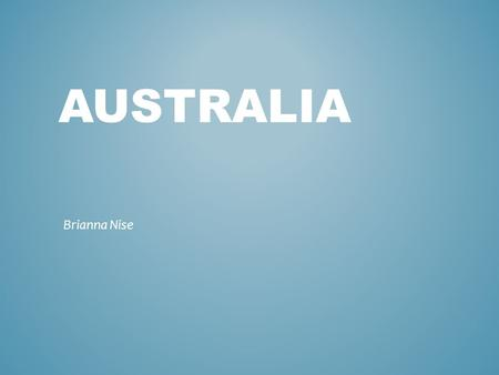 AUSTRALIA Brianna Nise. GEOGRAPHY Country Oceania Continent Neighboring Countries Land.