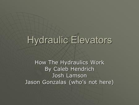 Hydraulic Elevators How The Hydraulics Work By Caleb Hendrich Josh Lamson Jason Gonzalas (who's not here)