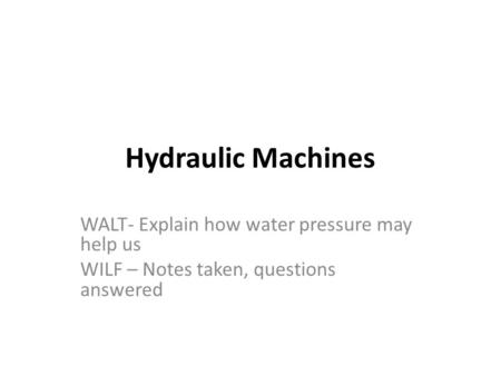 Hydraulic Machines WALT- Explain how water pressure may help us WILF – Notes taken, questions answered.