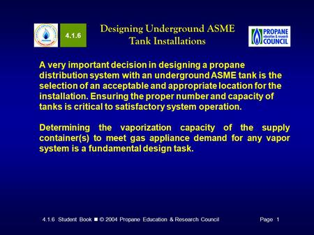 4.1.6 Student Book © 2004 Propane Education & Research CouncilPage 1 4.1.6 Designing Underground ASME Tank Installations A very important decision in designing.