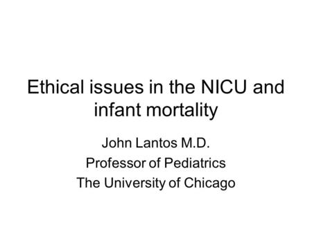 Ethical issues in the NICU and infant mortality John Lantos M.D. Professor of Pediatrics The University of Chicago.