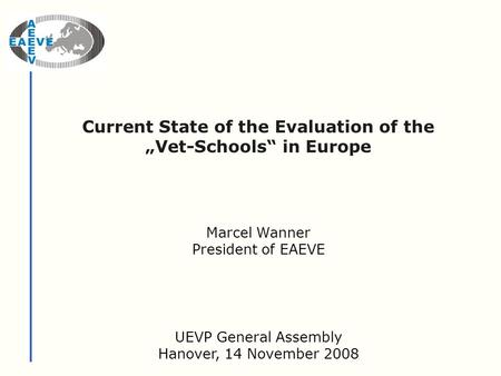 "Current State of the Evaluation of the ""Vet-Schools"" in Europe UEVP General Assembly Hanover, 14 November 2008 Marcel Wanner President of EAEVE."